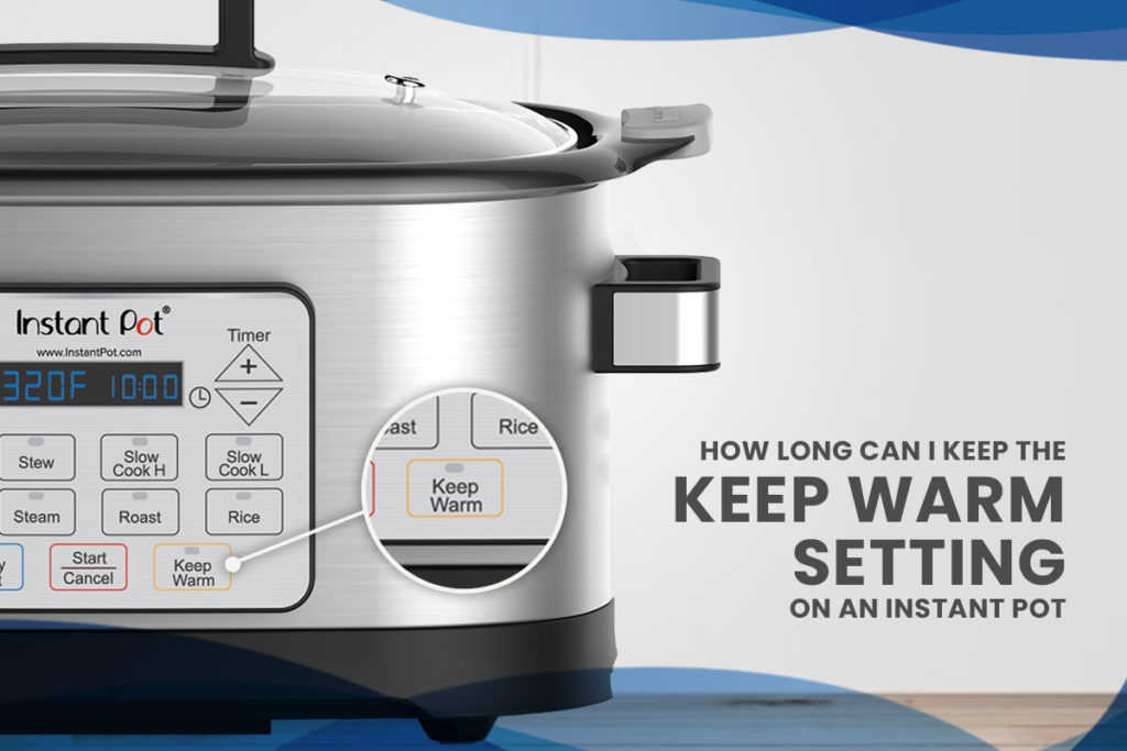 How Long Can I Keep the Keep Warm Setting on an Instant Pot